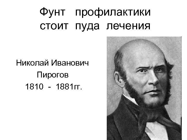 Фунт профилактики стоит пуда лечения Николай Иванович Пирогов 1810 - 1881 гг.