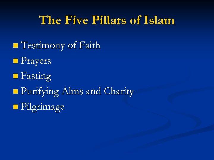 The Five Pillars of Islam n Testimony of Faith n Prayers n Fasting n