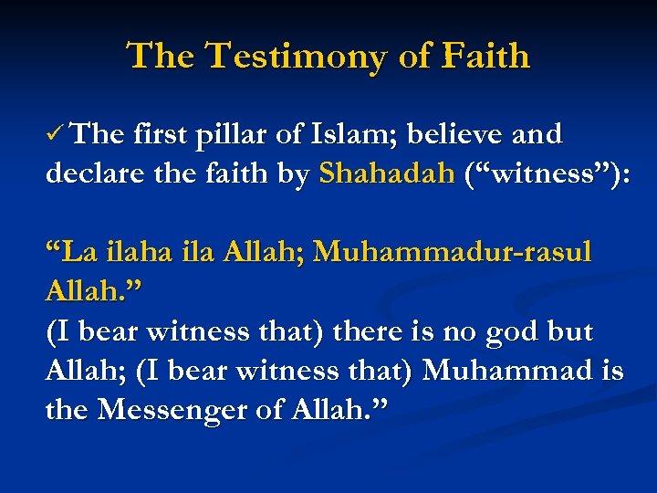 The Testimony of Faith ü The first pillar of Islam; believe and declare the
