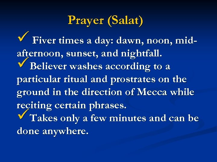 Prayer (Salat) ü Fiver times a day: dawn, noon, mid- afternoon, sunset, and nightfall.