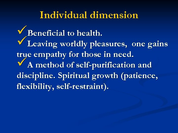 Individual dimension üBeneficial to health. üLeaving worldly pleasures, one gains true empathy for those