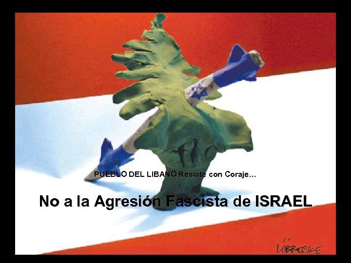 PUEBLO DEL LIBANO Resiste con Coraje… No a la Agresión Fascista de ISRAEL