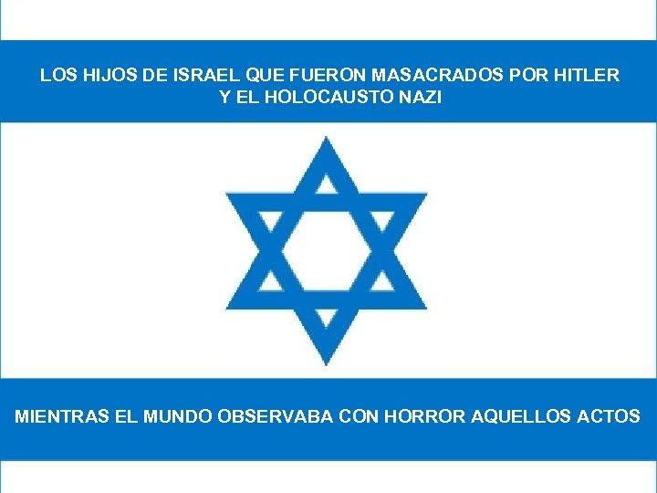 LOS HIJOS DE ISRAEL QUE FUERON MASACRADOS POR HITLER Y EL HOLOCAUSTO NAZI MIENTRAS