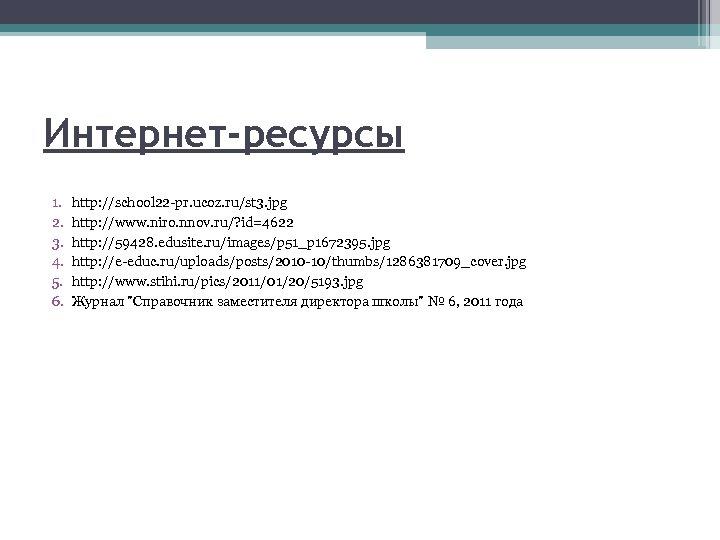Интернет-ресурсы 1. 2. 3. 4. 5. 6. http: //school 22 -pr. ucoz. ru/st 3.