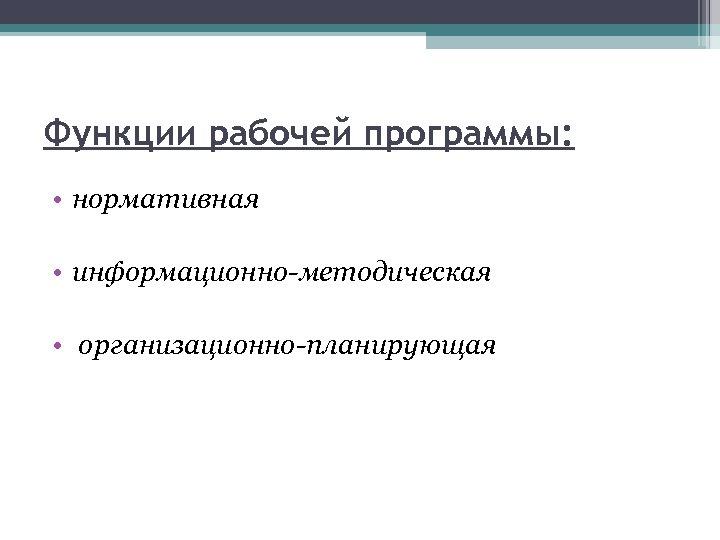 Функции рабочей программы: • нормативная • информационно-методическая • организационно-планирующая