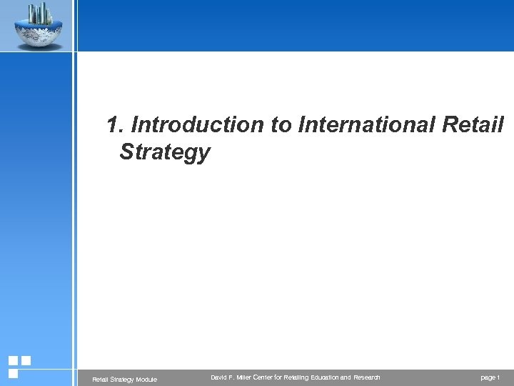 1. Introduction to International Retail Strategy Module David F. Miller Center for Retailing Education