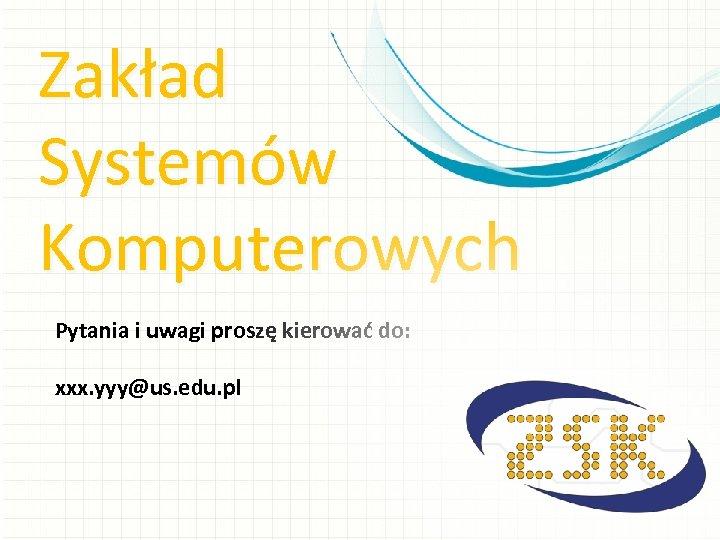 Zakład Systemów Komputerowych Pytania i uwagi proszę kierować do: xxx. yyy@us. edu. pl