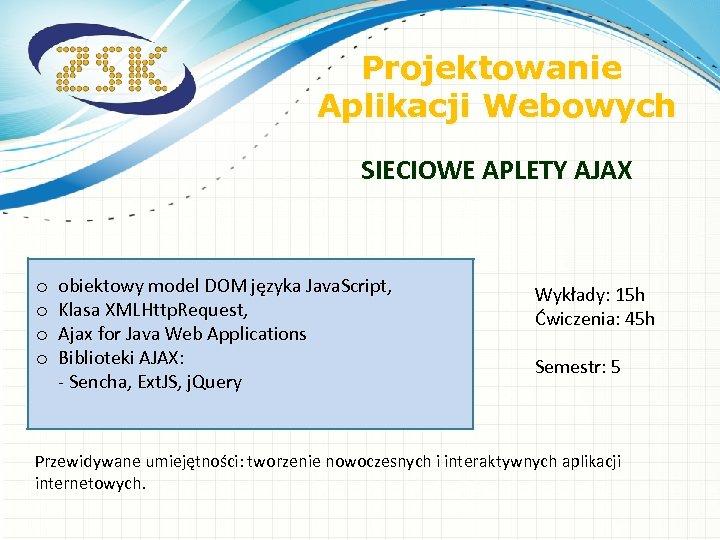 Projektowanie Aplikacji Webowych SIECIOWE APLETY AJAX o o obiektowy model DOM języka Java. Script,