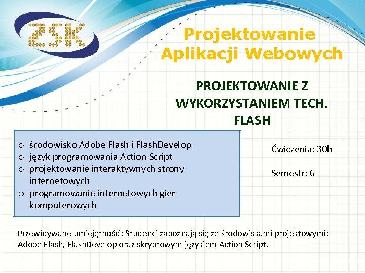 Projektowanie Aplikacji Webowych PROJEKTOWANIE Z WYKORZYSTANIEM TECH. FLASH środowisko Adobe Flash i Flash. Develop