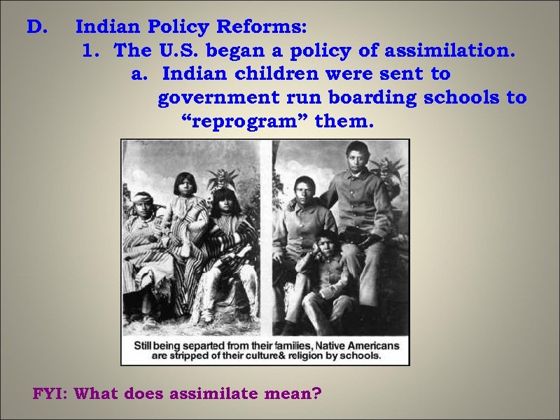 D. Indian Policy Reforms: 1. The U. S. began a policy of assimilation. a.