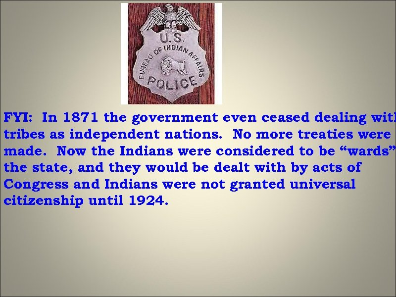 FYI: In 1871 the government even ceased dealing with tribes as independent nations. No