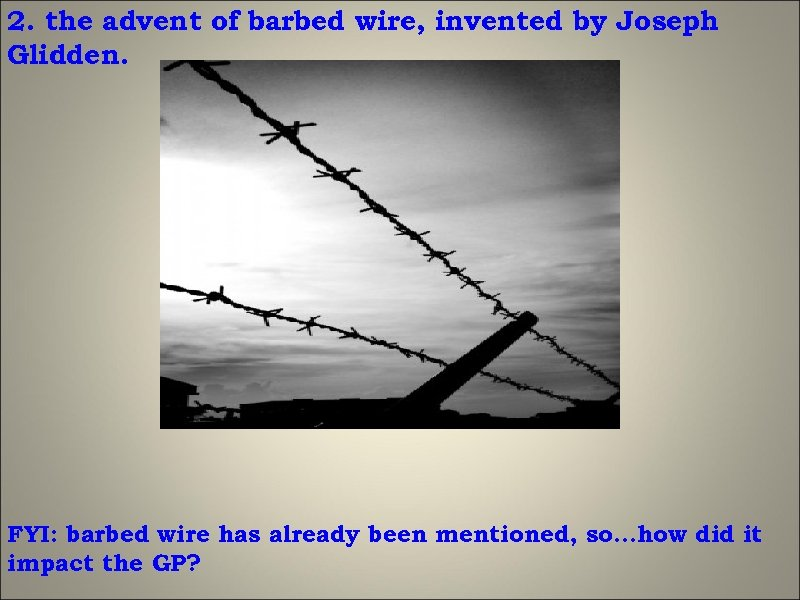 2. the advent of barbed wire, invented by Joseph Glidden. FYI: barbed wire has