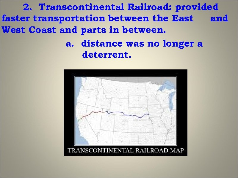 2. Transcontinental Railroad: provided faster transportation between the East and West Coast and parts