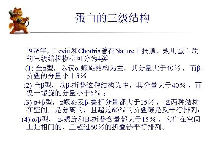 蛋白的三级结构 1976年,Levitt和Chothia曾在Nature上报道,规则蛋白质 的三级结构模型可分为 4类 (1) 全α型,以仅α-螺旋结构为主,其分量大于40% ,而β折叠的分量小于5% (2) 全β型,以β-折叠这种结构为主,其分量大于40% ,而 仅一螺旋的分量小于5% ; (3) α+β型,α螺旋及β-叠折分量都大于15%