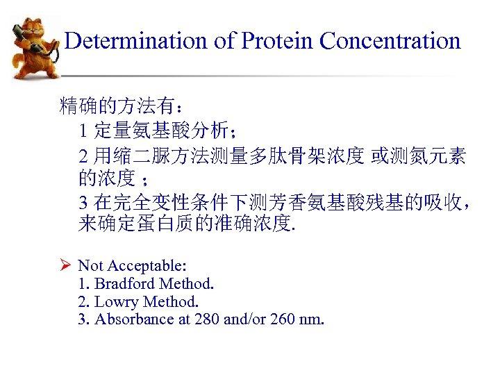 Determination of Protein Concentration 精确的方法有: 1 定量氨基酸分析; 2 用缩二脲方法测量多肽骨架浓度 或测氮元素 的浓度 ; 3 在完全变性条件下测芳香氨基酸残基的吸收,
