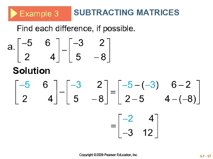 Example 3 SUBTRACTING MATRICES Find each difference, if possible. a. Solution 5. 7 -