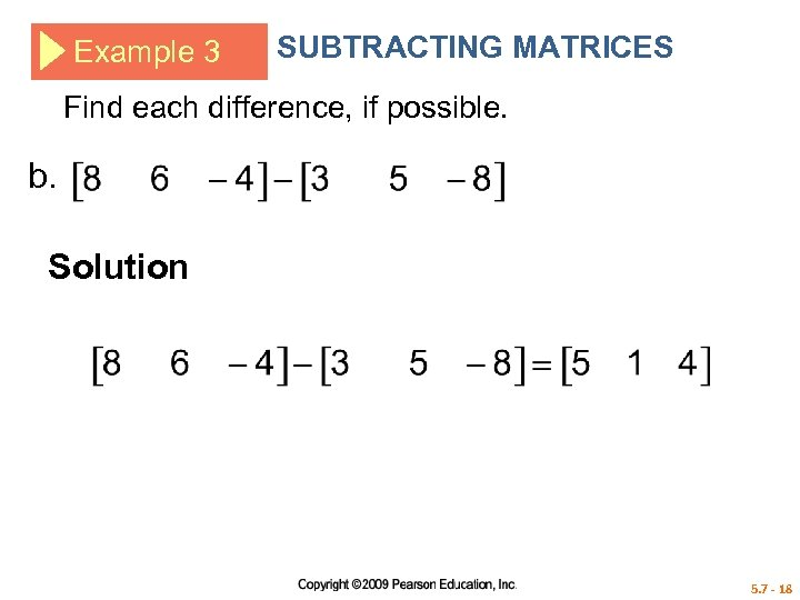 Example 3 SUBTRACTING MATRICES Find each difference, if possible. b. Solution 5. 7 -