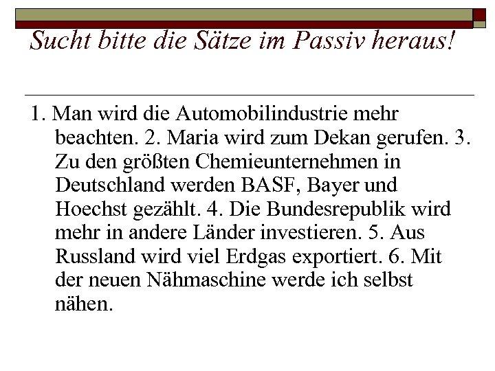 Sucht bitte die Sätze im Passiv heraus! 1. Man wird die Automobilindustrie mehr beachten.