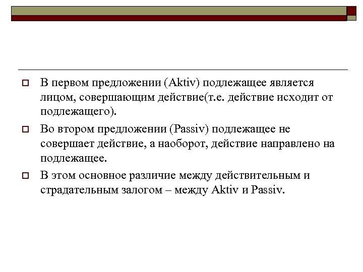 o o o В первом предложении (Aktiv) подлежащее является лицом, совершающим действие(т. е. действие