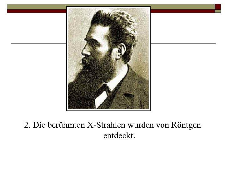2. Die berühmten X Strahlen wurden von Röntgen entdeckt.