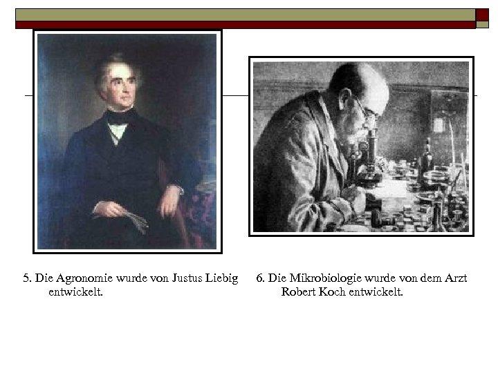 5. Die Agronomie wurde von Justus Liebig entwickelt. 6. Die Mikrobiologie wurde von dem
