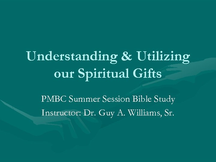 Understanding & Utilizing our Spiritual Gifts PMBC Summer Session Bible Study Instructor: Dr. Guy