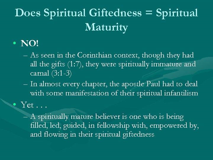 Does Spiritual Giftedness = Spiritual Maturity • NO! – As seen in the Corinthian