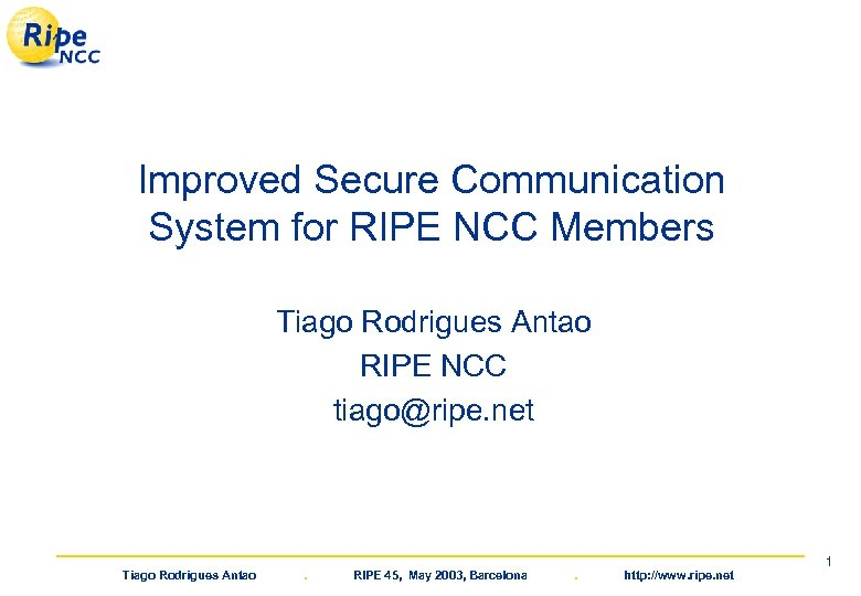 Improved Secure Communication System for RIPE NCC Members Tiago Rodrigues Antao RIPE NCC tiago@ripe.