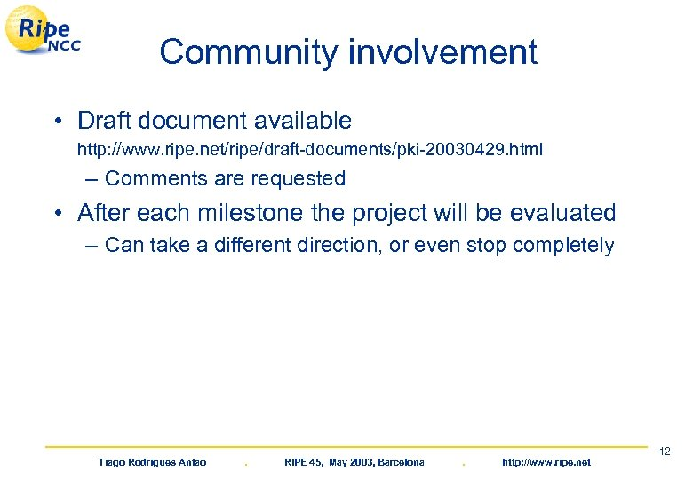 Community involvement • Draft document available http: //www. ripe. net/ripe/draft-documents/pki-20030429. html – Comments are