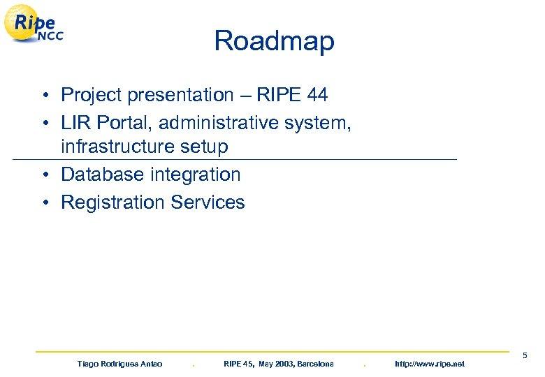 Roadmap • Project presentation – RIPE 44 • LIR Portal, administrative system, infrastructure setup