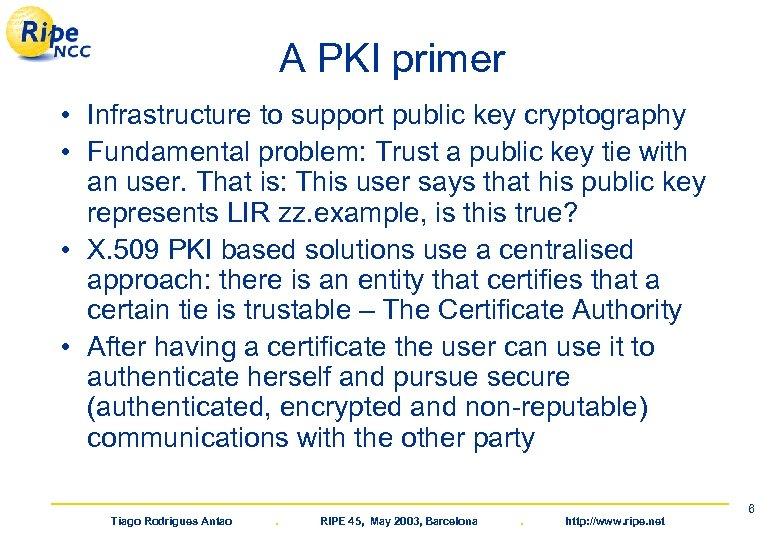 A PKI primer • Infrastructure to support public key cryptography • Fundamental problem: Trust