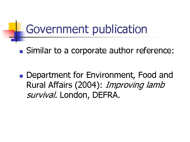 Government publication n n Similar to a corporate author reference: Department for Environment, Food