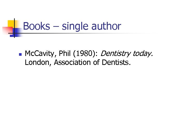 Books – single author n Mc. Cavity, Phil (1980): Dentistry today. London, Association of