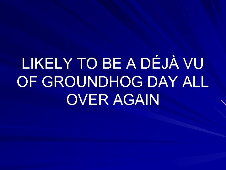 LIKELY TO BE A DÉJÀ VU OF GROUNDHOG DAY ALL OVER AGAIN