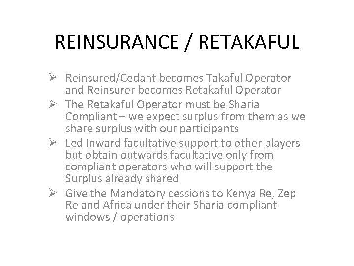 REINSURANCE / RETAKAFUL Ø Reinsured/Cedant becomes Takaful Operator and Reinsurer becomes Retakaful Operator Ø