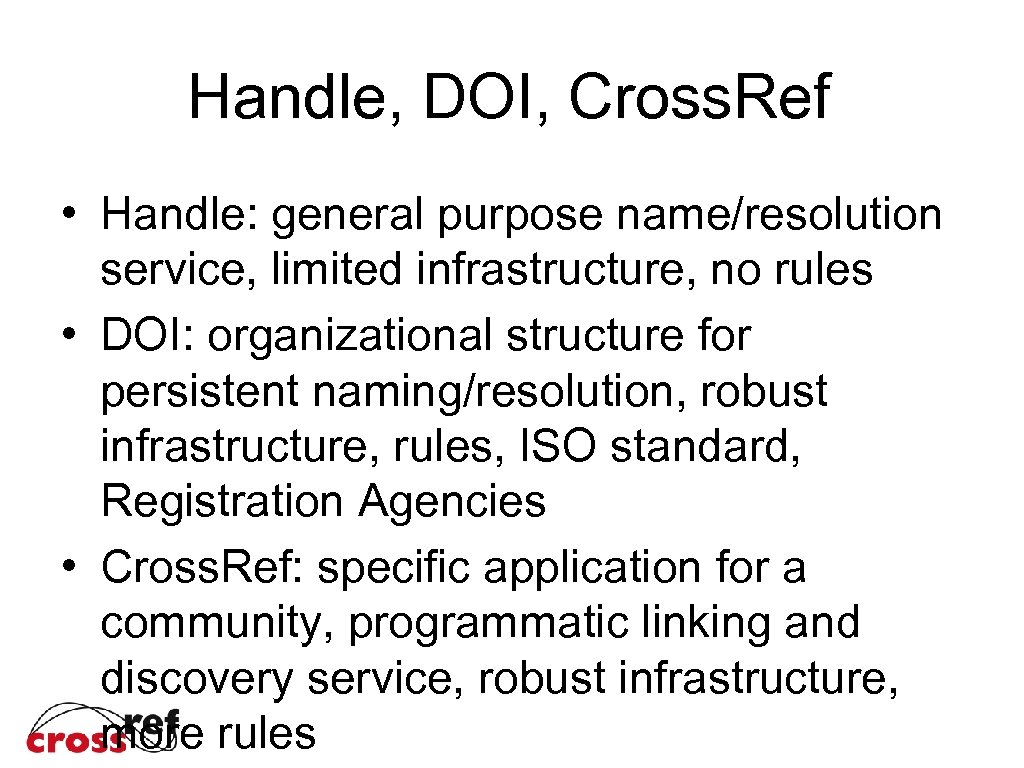 Handle, DOI, Cross. Ref • Handle: general purpose name/resolution service, limited infrastructure, no rules