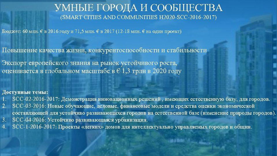УМНЫЕ ГОРОДА И СООБЩЕСТВА (SMART CITIES AND COMMUNITIES H 2020 -SCC-2016 -2017) Бюджет: 60
