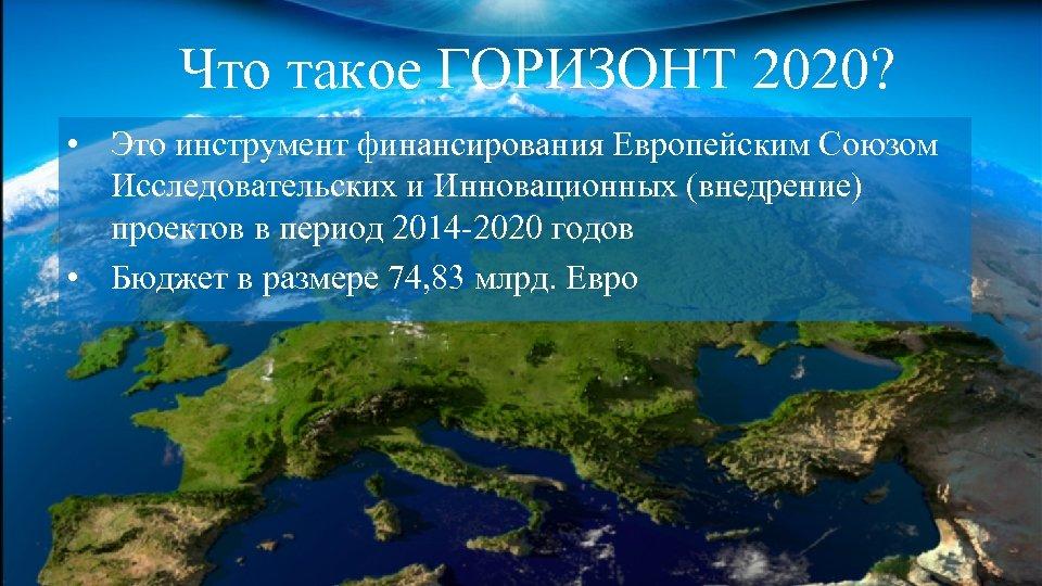 Что такое ГОРИЗОНТ 2020? • Это инструмент финансирования Европейским Союзом Исследовательских и Инновационных (внедрение)