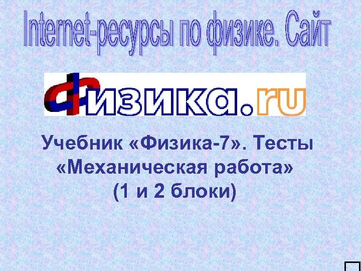 Учебник «Физика-7» . Тесты «Механическая работа» (1 и 2 блоки)
