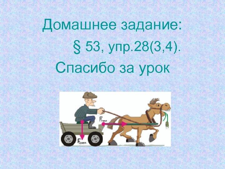 Домашнее задание: § 53, упр. 28(3, 4). Спасибо за урок