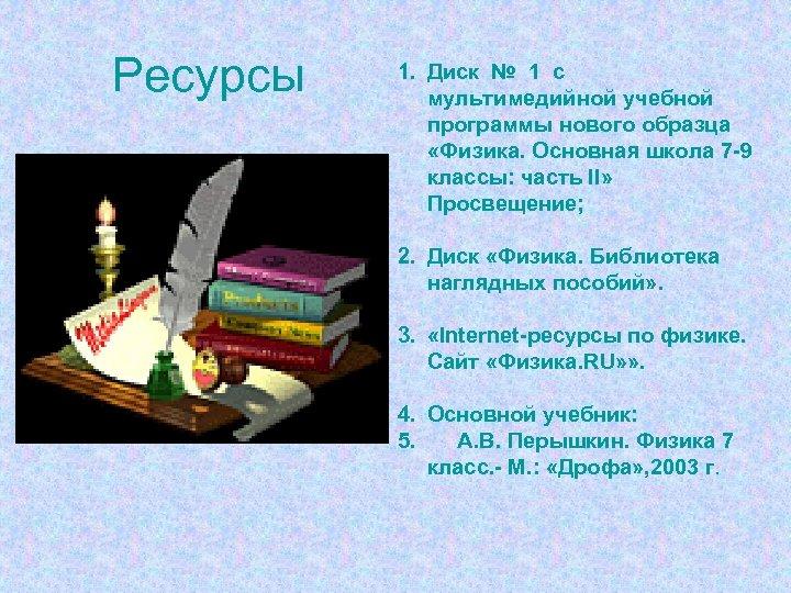 Ресурсы 1. Диск № 1 с мультимедийной учебной программы нового образца «Физика. Основная школа
