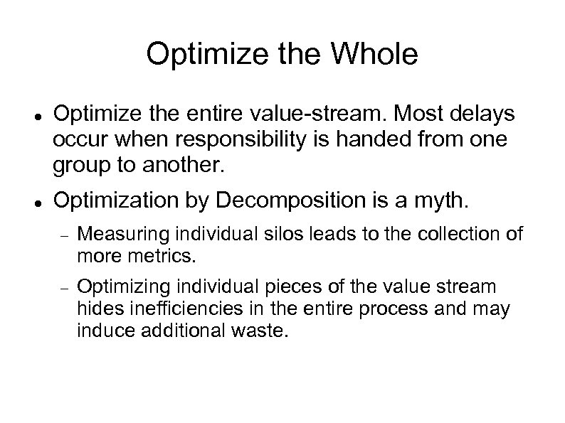 Optimize the Whole Optimize the entire value-stream. Most delays occur when responsibility is handed