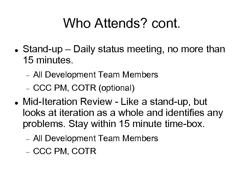 Who Attends? cont. Stand-up – Daily status meeting, no more than 15 minutes. All