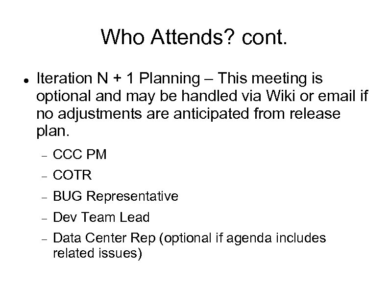 Who Attends? cont. Iteration N + 1 Planning – This meeting is optional and