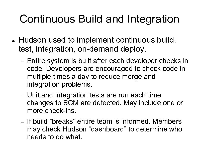 Continuous Build and Integration Hudson used to implement continuous build, test, integration, on-demand deploy.