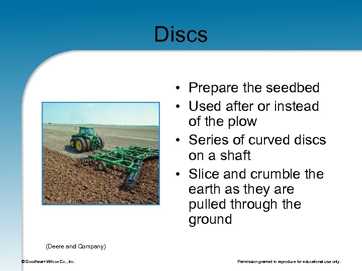 Discs • Prepare the seedbed • Used after or instead of the plow •
