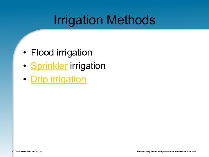Irrigation Methods • Flood irrigation • Sprinkler irrigation • Drip irrigation © Goodheart-Willcox Co.