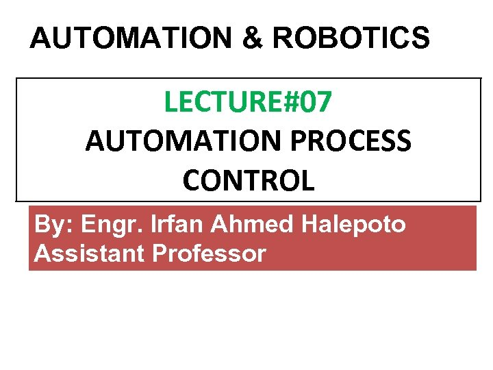 AUTOMATION & ROBOTICS LECTURE#07 AUTOMATION PROCESS CONTROL By: Engr. Irfan Ahmed Halepoto Assistant Professor