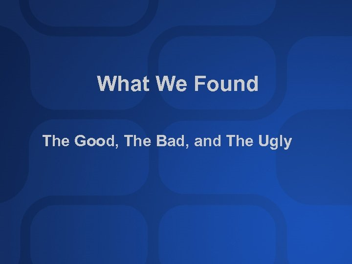 What We Found The Good, The Bad, and The Ugly