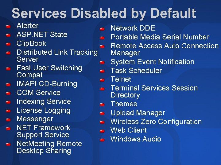 Services Disabled by Default Alerter ASP. NET State Clip. Book Distributed Link Tracking Server